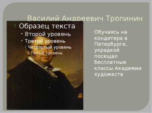 Василий Андреевич Тропинин Обучаясь на кондитера в Петербурге, украдкой посещ