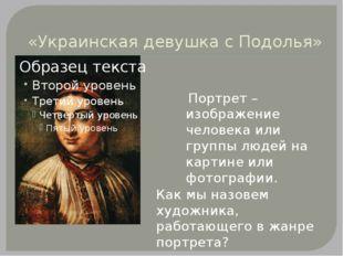 «Украинская девушка с Подолья» Портрет – изображение человека или группы люд