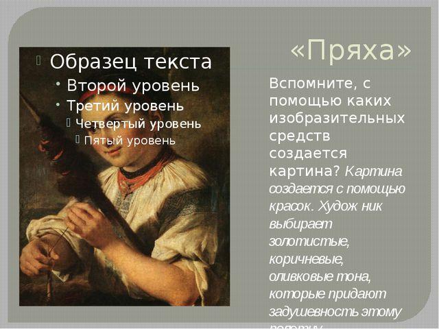 «Пряха» Вспомните, с помощью каких изобразительных средств создается картина?...