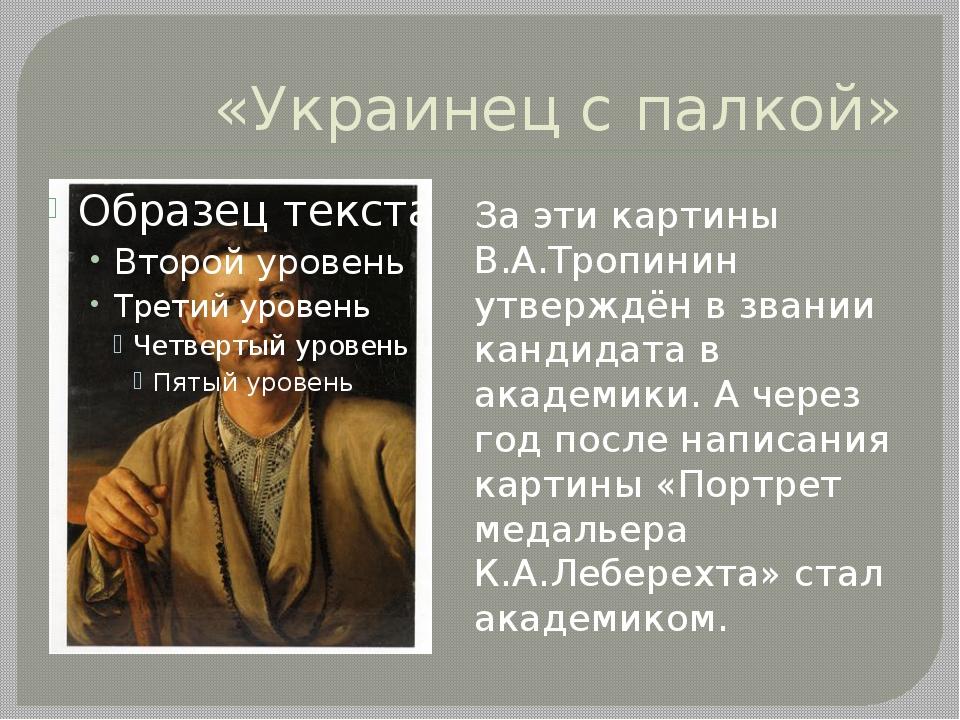 «Украинец с палкой» За эти картины В.А.Тропинин утверждён в звании кандидата...