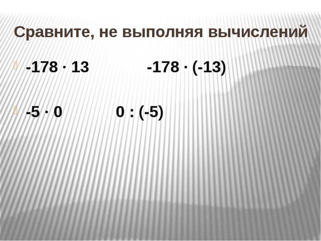 Сравните, не выполняя вычислений -178 ∙ 13       -178 ∙ (-13)     ...