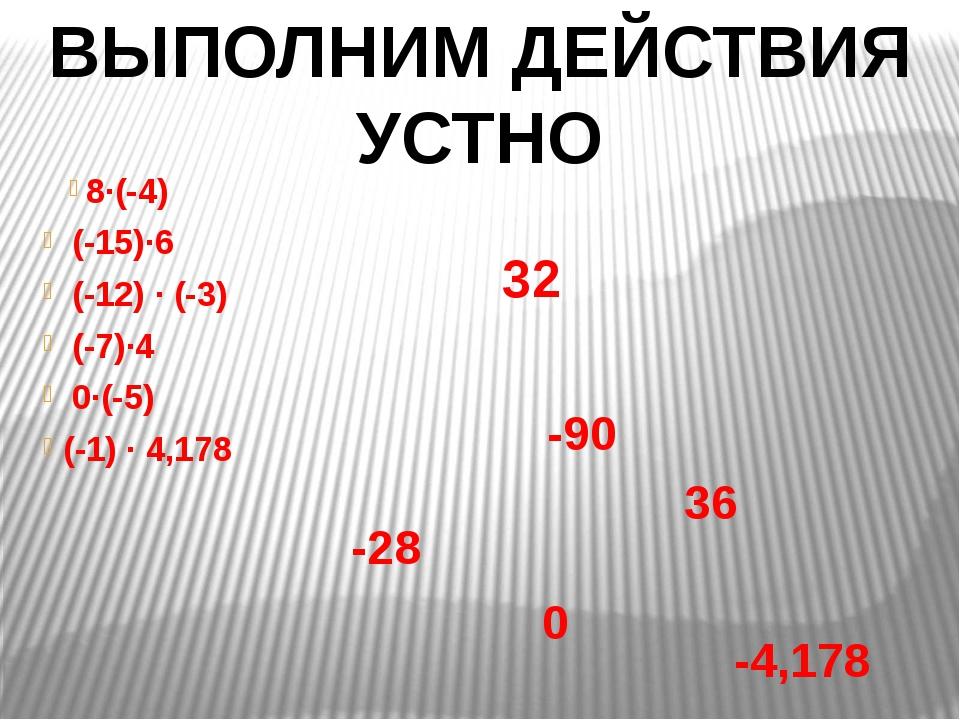 8∙(-4) (-15)∙6 (-12) ∙ (-3) (-7)∙4 0∙(-5) (-1) ∙ 4,178 ВЫПОЛНИМ ДЕЙСТВИЯ...