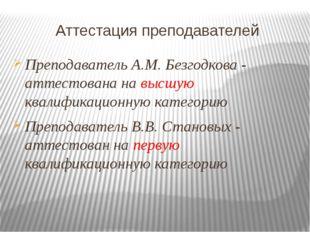 Аттестация преподавателей Преподаватель А.М. Безгодкова - аттестована на высш