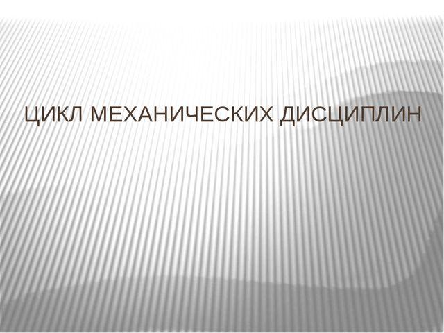 ЦИКЛ МЕХАНИЧЕСКИХ ДИСЦИПЛИН