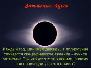 Затмение Луны Каждый год, минимум дважды, в полнолуние случается специфическо