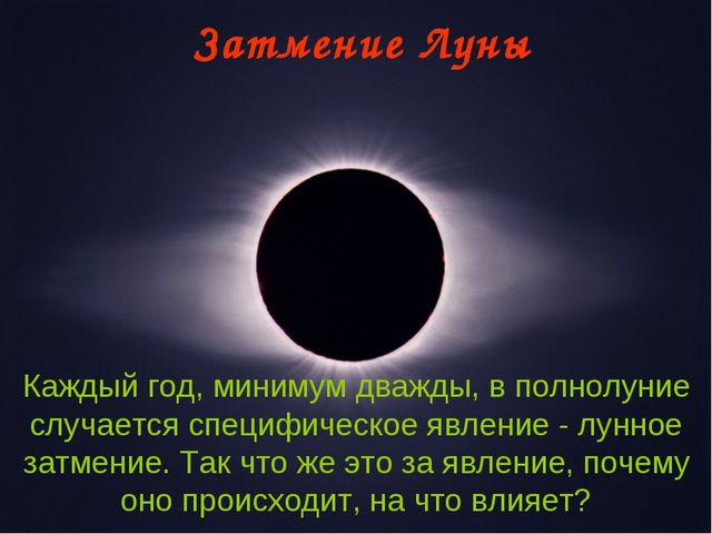 Затмение Луны Каждый год, минимум дважды, в полнолуние случается специфическо...