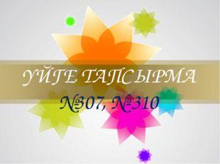 ҮЙГЕ ТАПСЫРМА №307, № 310
