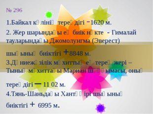 № 296 1.Байкал көлінің тереңдігі -1620 м. 2. Жер шарындағы ең биік нүкте - Ги