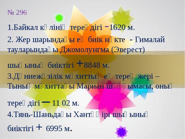 № 296 1.Байкал көлінің тереңдігі -1620 м. 2. Жер шарындағы ең биік нүкте - Ги...