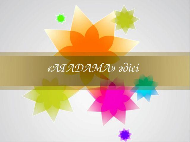 «АЯЛДАМА» әдісі