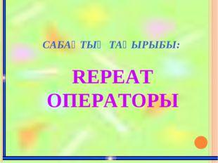 САБАҚТЫҢ ТАҚЫРЫБЫ: REPEAT ОПЕРАТОРЫ