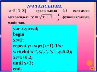 №4 ТАПСЫРМА var x,y:real; begin x:=1; repeat y:=sqrt(x+1)-1/x; writeln('x=',x