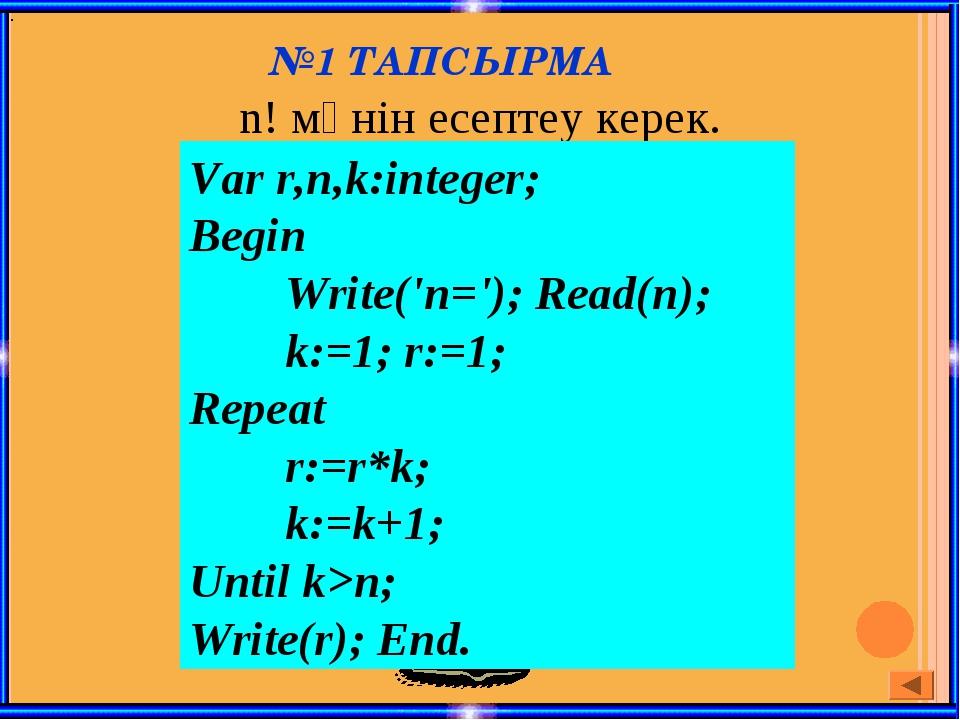 №1 ТАПСЫРМА n! мәнін есептеу керек. . Var r,n,k:integer; Begin Write('n=');...