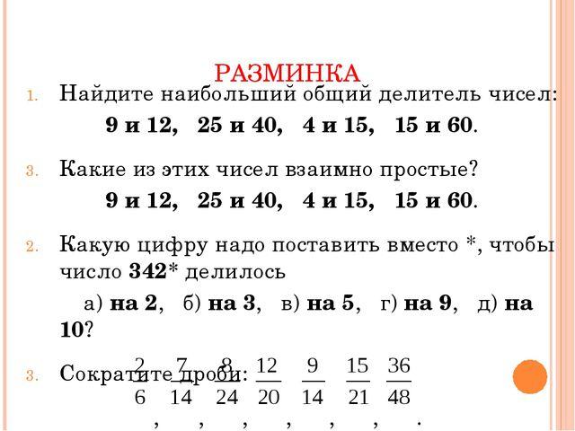РАЗМИНКА Найдите наибольший общий делитель чисел: 9 и 12, 25 и 40, 4 и 15, 15...