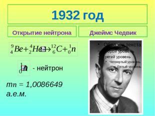 1932 год Открытие нейтрона Джеймс Чедвик тп = 1,0086649 а.е.м. - нейтрон