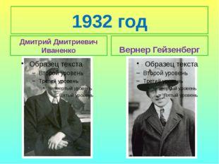 1932 год Дмитрий Дмитриевич Иваненко Вернер Гейзенберг