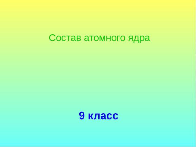 9 класс Состав атомного ядра