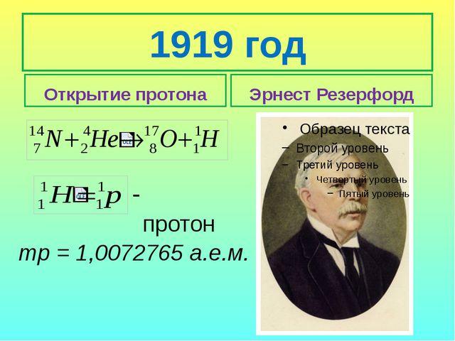 1919 год Открытие протона Эрнест Резерфорд тр = 1,0072765 а.е.м. протон