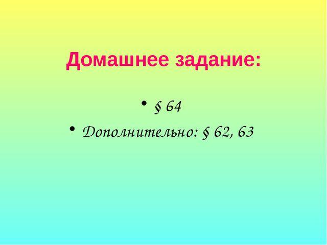 Домашнее задание: § 64 Дополнительно: § 62, 63