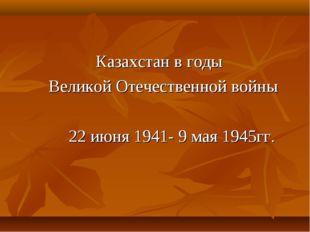 Казахстан в годы Великой Отечественной войны 22 июня 1941- 9 мая 1945гг.