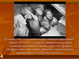 22 июня 1941 года фашистская Германия вероломно напала на СССР. Создав на на