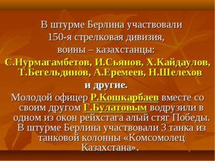 В штурме Берлина участвовали 150-я стрелковая дивизия, воины – казахстанцы: