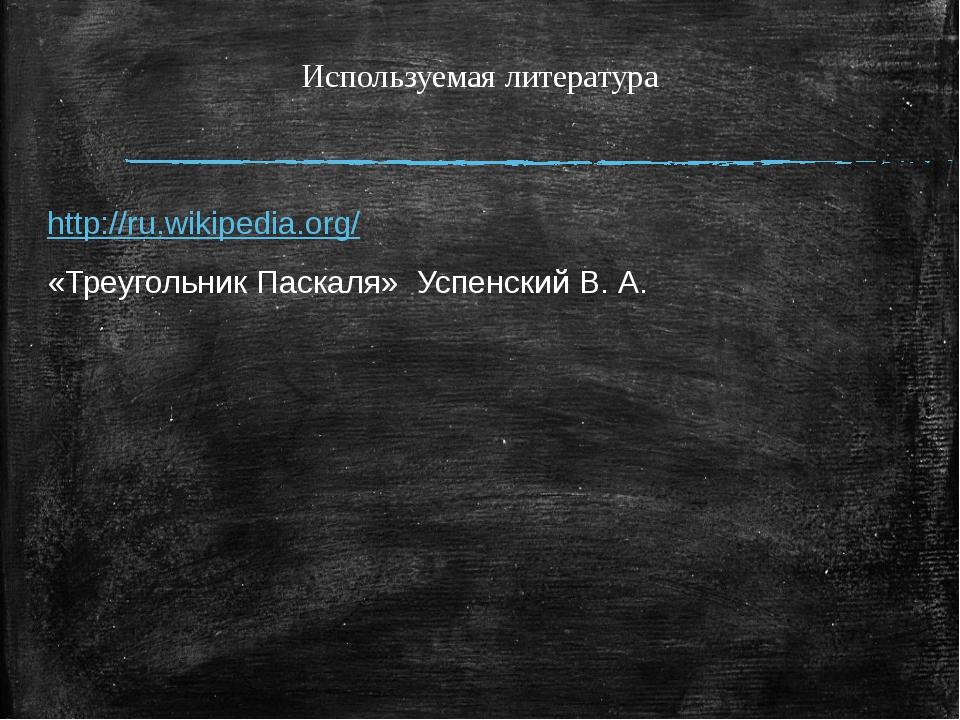 Используемая литература http://ru.wikipedia.org/ «Треугольник Паскаля» Успен...