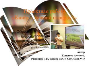 Проектная работа «Книга – лучший подарок?» Автор Копытов Алексей, учащийся 12