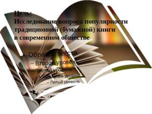 Цель: Исследование вопроса популярности традиционной (бумажной) книги в совре