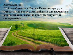Актуальность: 2015 год объявлен в России Годом литературы. Считаем, что вопро