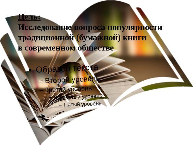 Цель: Исследование вопроса популярности традиционной (бумажной) книги в совре...