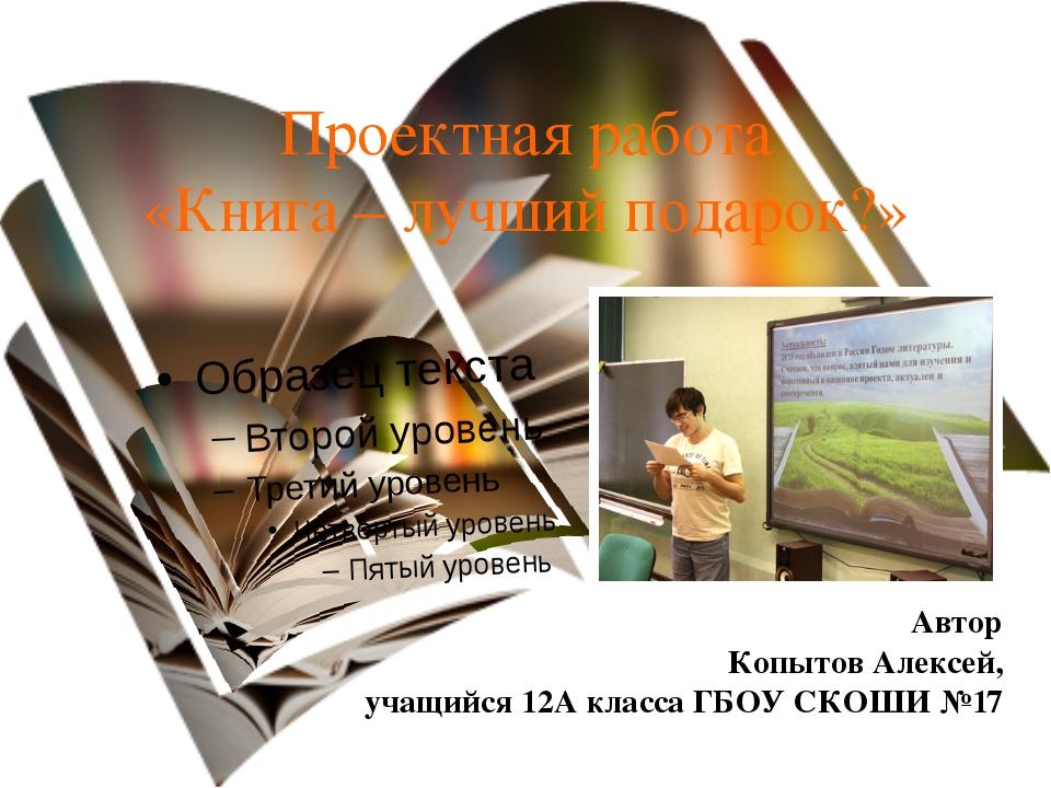 Проектная работа «Книга – лучший подарок?» Автор Копытов Алексей, учащийся 12...