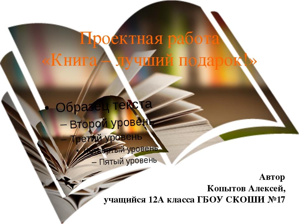 Проектная работа «Книга – лучший подарок!» Автор Копытов Алексей, учащийся 12...