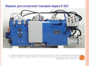 Машина для контактной стыковой сварки К 920 Машина предназначена для контактн