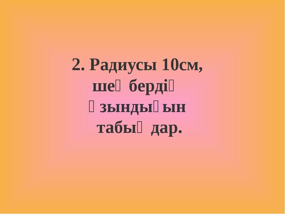 2. Радиусы 10см, шеңбердің ұзындығын табыңдар.