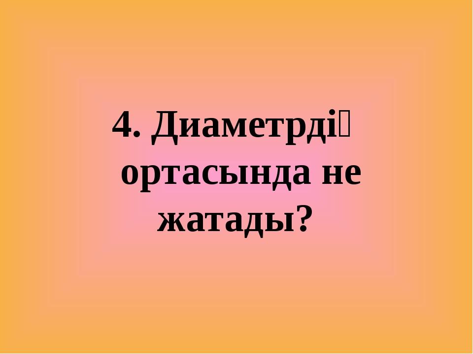 4. Диаметрдің ортасында не жатады?