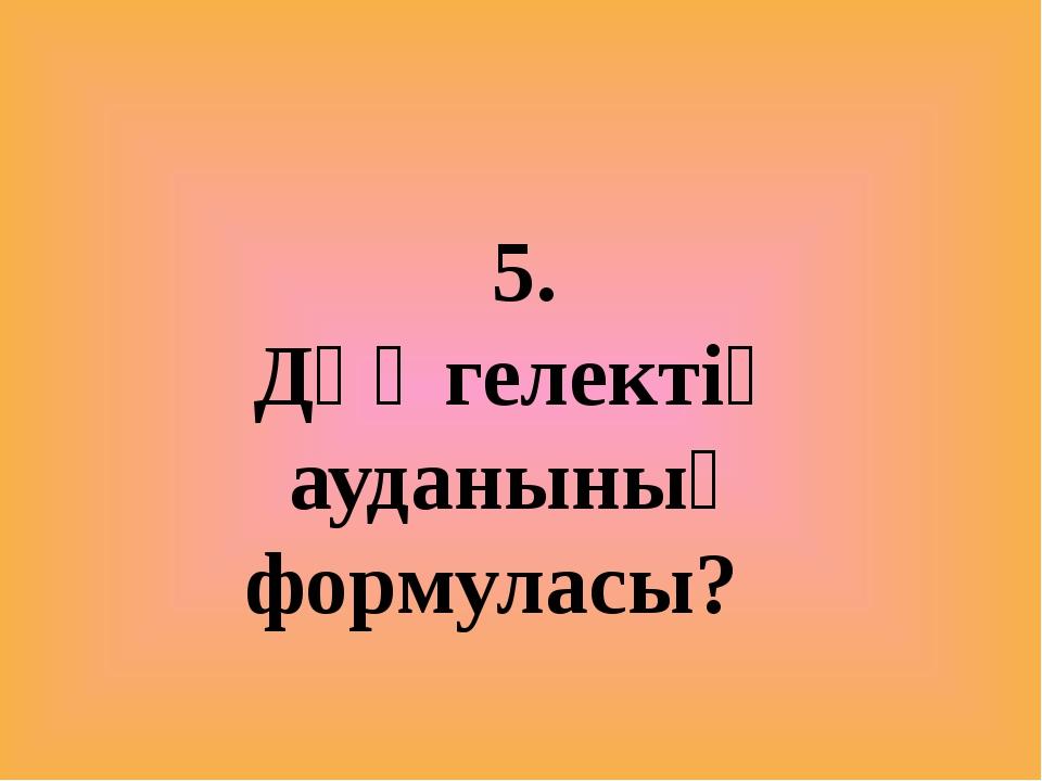 5. Дөңгелектің ауданының формуласы?