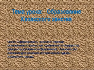 Тема урока: Образование Казахского ханства Цели: Сформировать знания о период