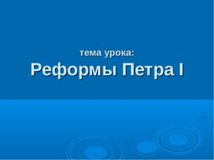тема урока: Реформы Петра I