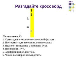 Разгадайте кроссворд По горизонтали: 1. Сумма длин сторон геометрической фигу