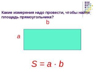 Какие измерения надо провести, чтобы найти площадь прямоугольника? b a S = a