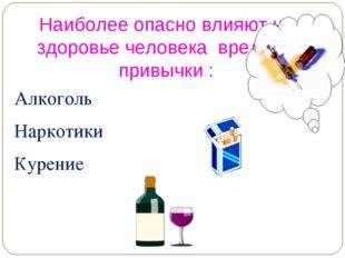 Наиболее опасно влияют на здоровье человека вредные привычки : Алкоголь Нарко