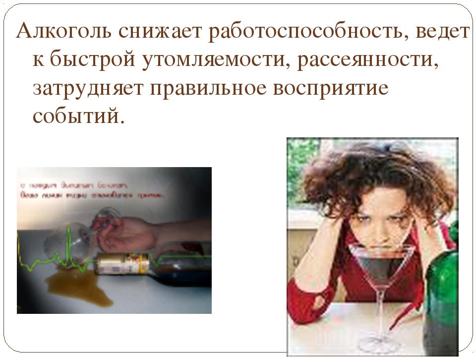 Алкоголь снижает работоспособность, ведет к быстрой утомляемости, рассеянност...