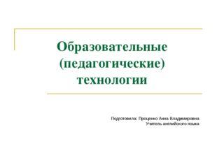 Образовательные (педагогические) технологии Подготовила: Проценко Анна Владим