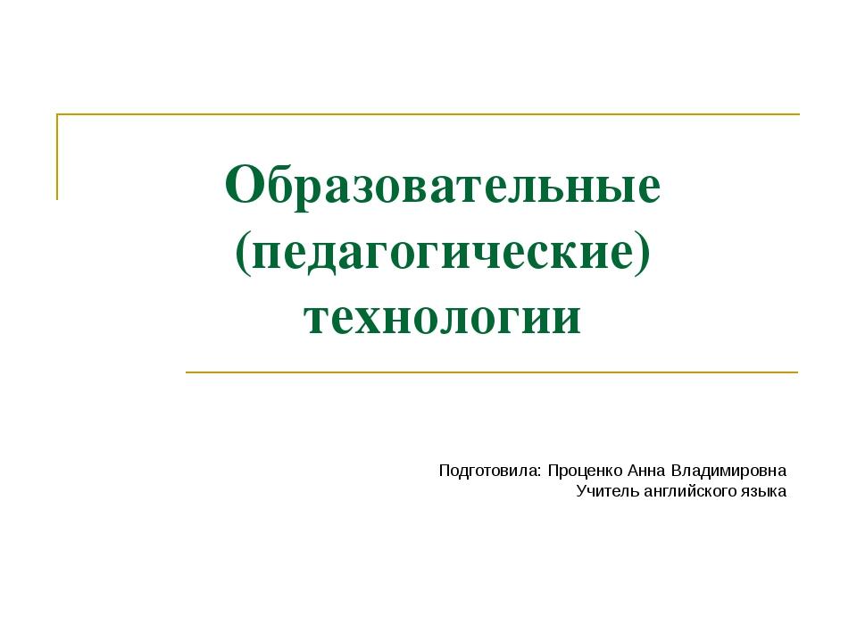 Образовательные (педагогические) технологии Подготовила: Проценко Анна Владим...