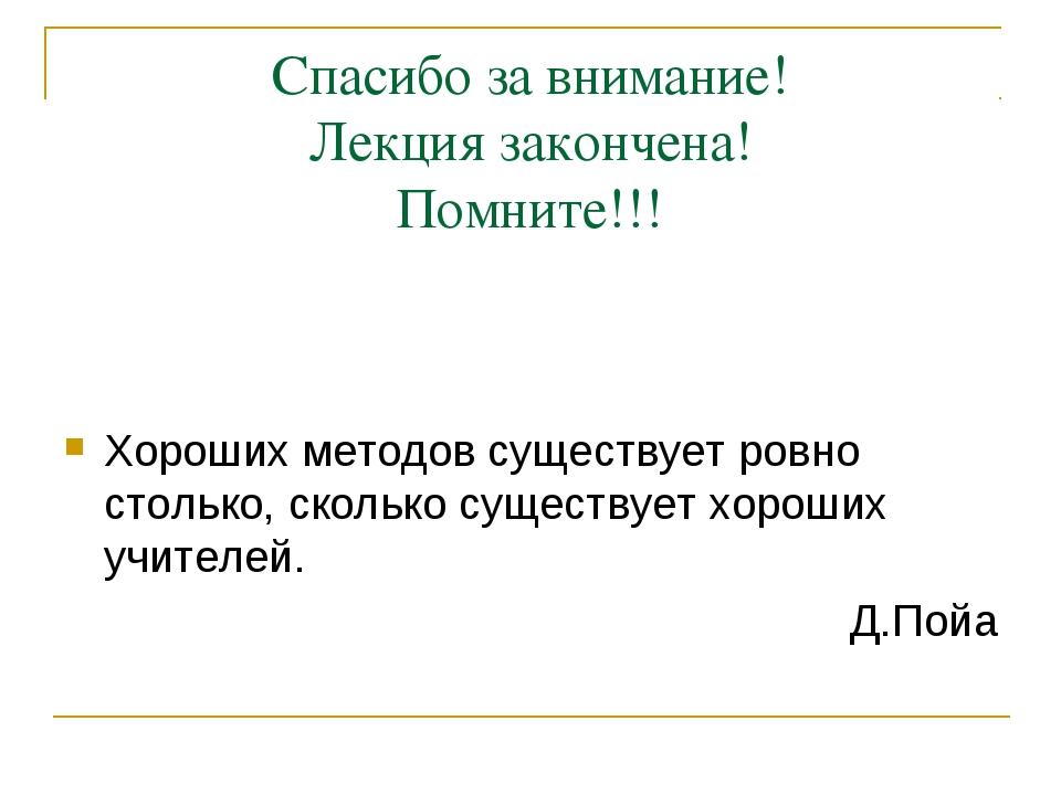 Спасибо за внимание! Лекция закончена! Помните!!! Хороших методов существует...
