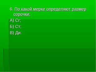 6. По какой мерке определяют размер сорочки: А) Сг; Б) Ст; В) Ди.