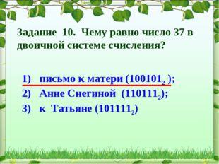 1) письмо к матери (1001012 ); 2) Анне Снегиной (1101112); 3) к Татьяне (1011