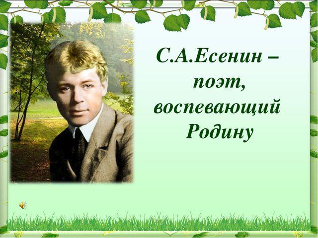 С.А.Есенин – поэт, воспевающий Родину