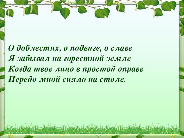 О доблестях, о подвиге, о славе Я забывал на горестной земле Когда твое лицо...